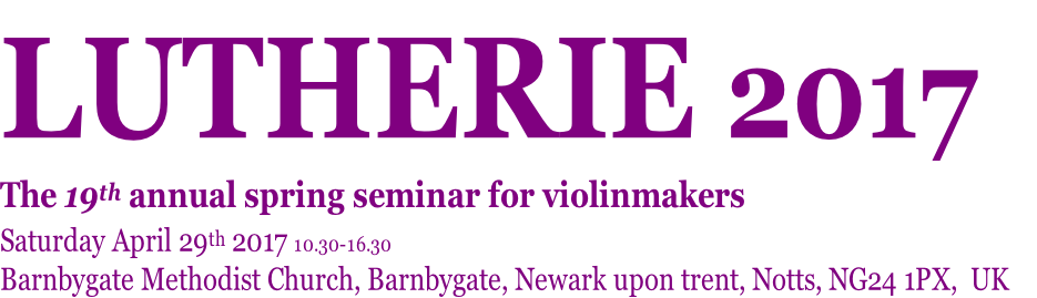 LUTHERIE 2017   The 19th annual spring seminar for violinmakers Saturday April 29th 2017 10.30-16.30 Barnbygate Methodist Church, Barnbygate, Newark upon trent, Notts, NG24 1PX,  UK