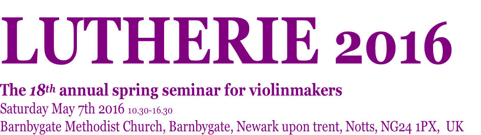 LUTHERIE 2016   The 18th annual spring seminar for violinmakers Saturday May 7th 2016 10.30-16.30 Barnbygate Methodist Church, Barnbygate, Newark upon trent, Notts, NG24 1PX,  UK